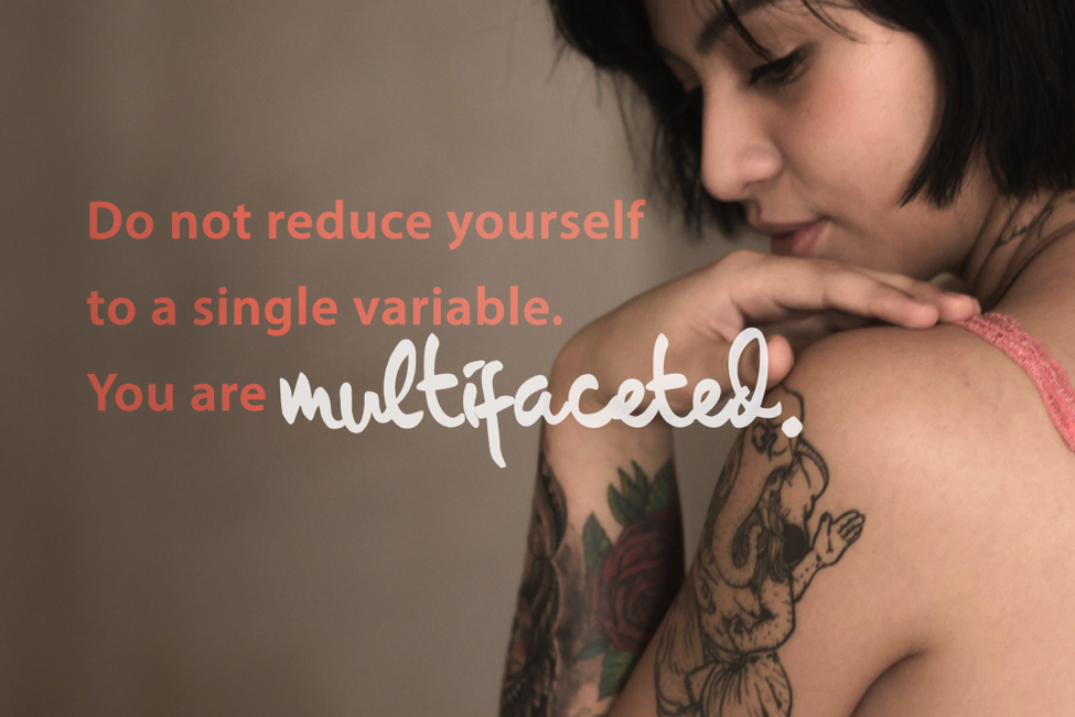 do not reduce yourself to a single variable. you are multi-faceted.
